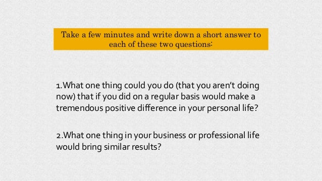 Take a few minutes and write down a short answer to each of these two questions: 2.What one thing in your business or prof...