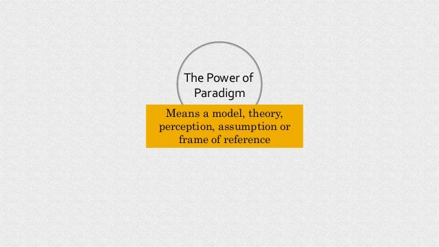 The Power of Paradigm Means a model, theory, perception, assumption or frame of reference