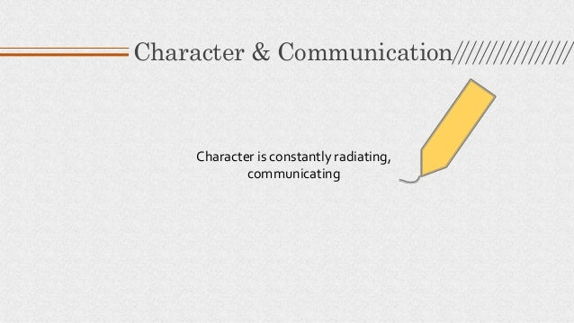 Character is constantly radiating, communicating Character & Communication