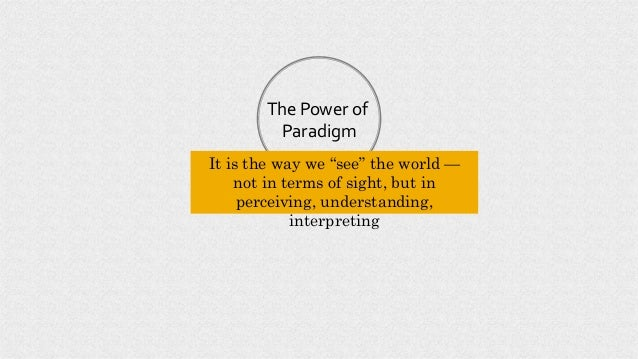 """The Power of Paradigm It is the way we """"see"""" the world — not in terms of sight, but in perceiving, understanding, interpre..."""
