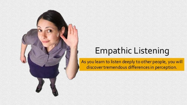 Empathic Listening As you learn to listen deeply to other people, you will discover tremendous differences in perception.
