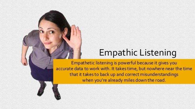 Empathic Listening Empathetic listening is powerful because it gives you accurate data to work with. It takes time, but no...