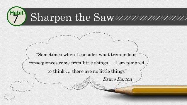 """Sharpen the Saw7 Habit """"Sometimes when I consider what tremendous consequences come from little things … I am tempted to t..."""