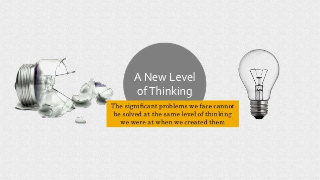 A New Level ofThinking The significant problems we face cannot be solved at the same level of thinking we were at when we ...