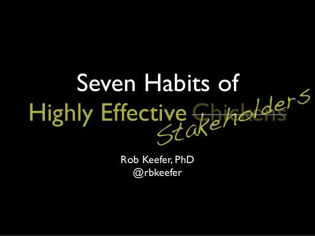 Seven Habits ofHighly EffectiveRob Keefer, PhD@rbkeeferStakeholdersChickens