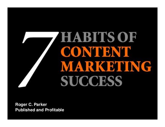 ©2015RogerC.Parker www.PublishedandProfitable.com 1 Roger C. Parker 7 Habits of Content Marketing Success Published and...