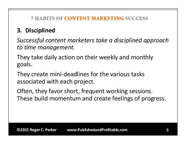 ©2015RogerC.Parker www.PublishedandProfitable.com 5 3. Disciplined Successfulcontentmarketerstakeadisciplinedapp...