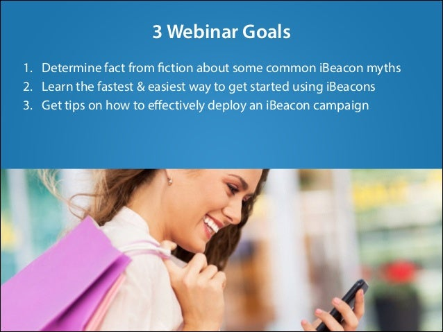 3 Webinar Goals 1. Determine fact from fiction about some common iBeacon myths 2. Learn the fastest & easiest way to get s...