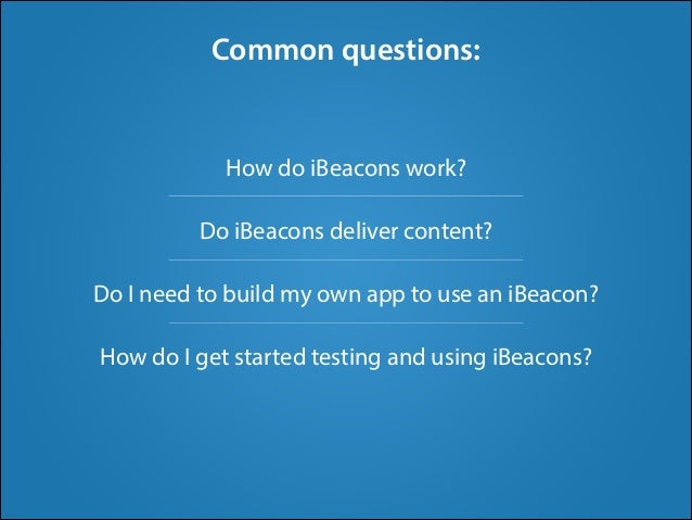 ! How do iBeacons work? ! Do iBeacons deliver content? ! Do I need to build my own app to use an iBeacon? ! How do I get s...