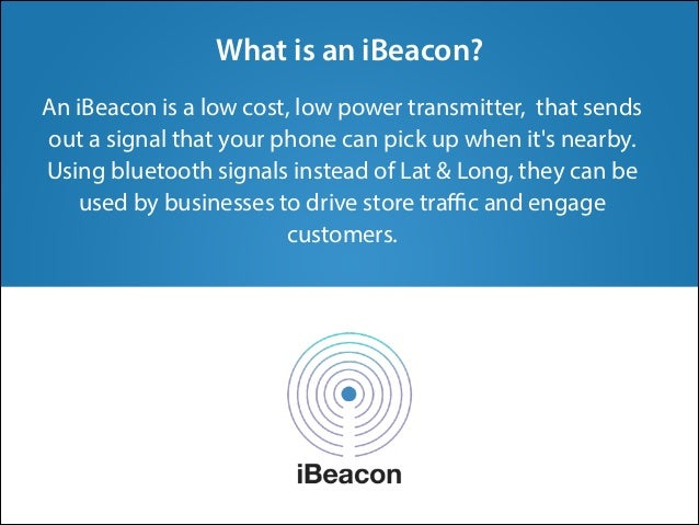 An iBeacon is a low cost, low power transmitter, that sends out a signal that your phone can pick up when it's nearby. Usi...