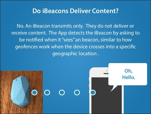 No. An iBeacon transmits only. They do not deliver or receive content. The App detects the iBeacon by asking to be notifie...
