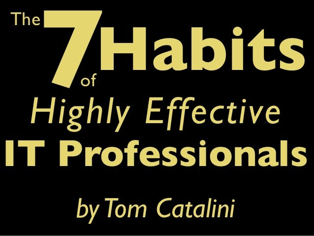 7  The  Habits  of  Highly Effective IT Professionals by Tom Catalini