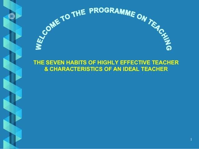 1 THE SEVEN HABITS OF HIGHLY EFFECTIVE TEACHER & CHARACTERISTICS OF AN IDEAL TEACHER