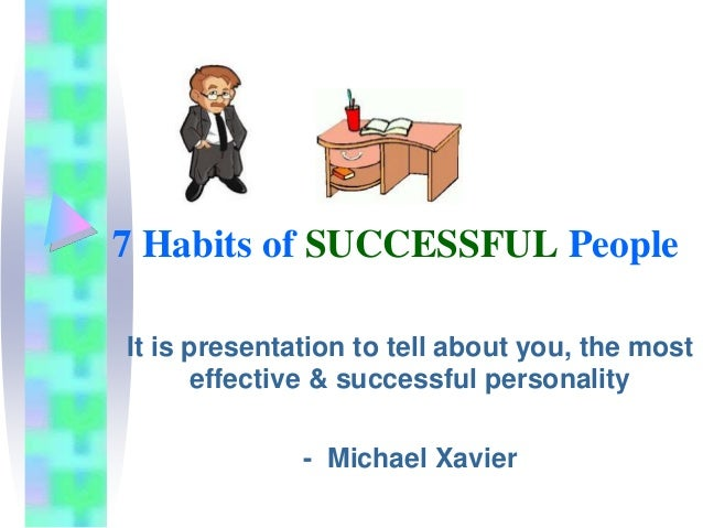 7 habits of being sucsessful in Richard st john each person's path to success may be unique, but there are many commonalities among the world's most successful people.
