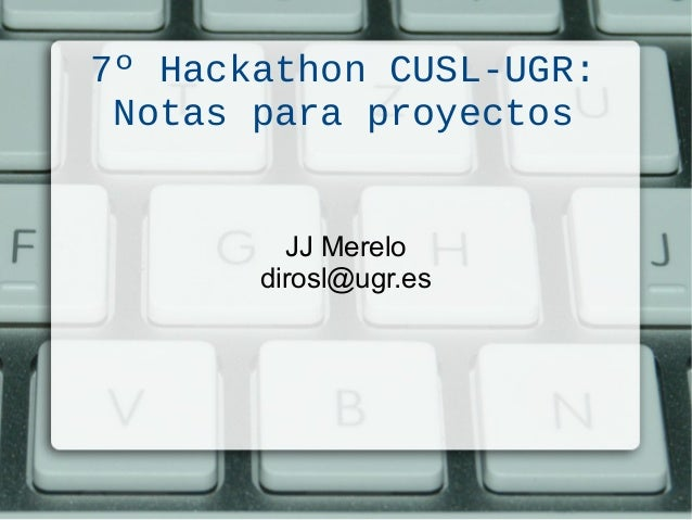 7º Hackathon CUSL-UGR: Notas para proyectos JJ Merelo dirosl@ugr.es