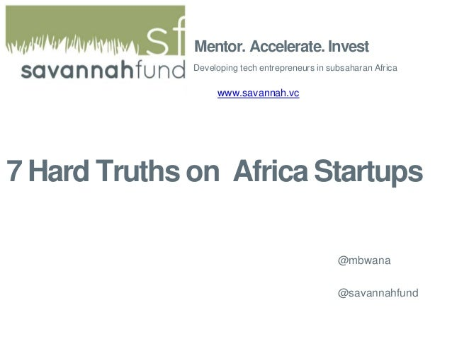 Mentor. Accelerate. Invest Developing tech entrepreneurs in subsaharan Africa www.savannah.vc 7 Hard Truths on Africa Star...