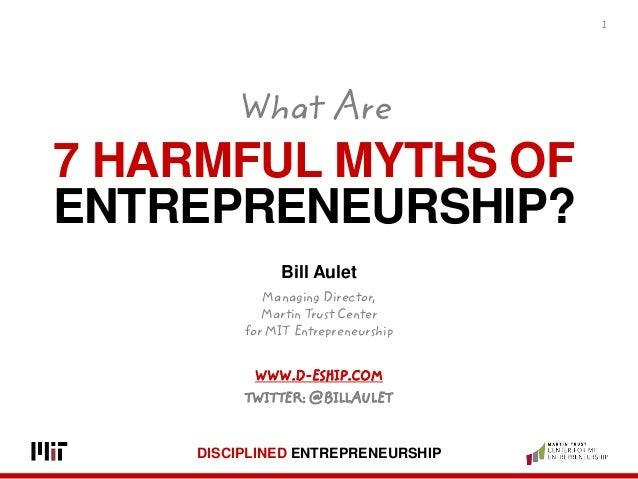 DISCIPLINED ENTREPRENEURSHIP 7 HARMFUL MYTHS OF ENTREPRENEURSHIP? 1 Bill Aulet Managing Director, Martin Trust Center for ...