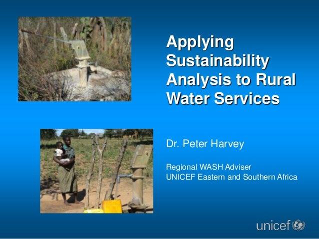 ApplyingSustainabilityAnalysis to RuralWater ServicesDr. Peter HarveyRegional WASH AdviserUNICEF Eastern and Southern Africa