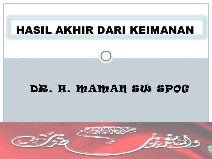 HASIL AKHIR DARI KEIMANAN DR. H. MAMAN SW SPOG