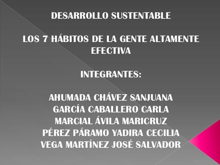 DESARROLLO SUSTENTABLELOS 7 HÁBITOS DE LA GENTE ALTAMENTE              EFECTIVA           INTEGRANTES:     AHUMADA CHÁVEZ ...