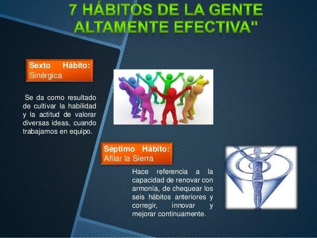 Sexto Hábito: Sinérgica Se da como resultado de cultivar la habilidad y la actitud de valorar diversas ideas, cuando traba...