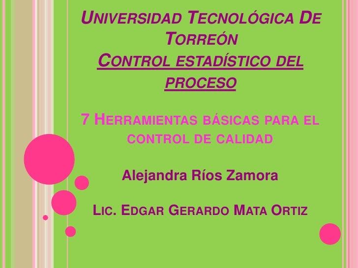 UNIVERSIDAD TECNOLÓGICA DE         TORREÓN CONTROL ESTADÍSTICO DEL          PROCESO7 HERRAMIENTAS BÁSICAS PARA EL     CONT...