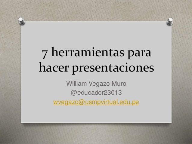 7 herramientas para hacer presentaciones William Vegazo Muro @educador23013 wvegazo@usmpvirtual.edu.pe