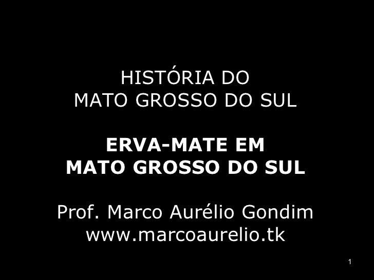 HISTÓRIA DO MATO GROSSO DO SUL ERVA-MATE EM MATO GROSSO DO SUL Prof. Marco Aurélio Gondim www.marcoaurelio.tk