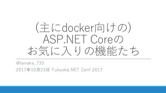 (主にdocker向けの) ASP.NET Coreの お気に入りの機能たち @tanaka_733 2017年10月23日 Fukuoka.NET Conf 2017