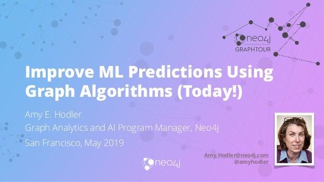 Amy E. Hodler Graph Analytics and AI Program Manager, Neo4j San Francisco, May 2019 Improve ML Predictions Using Graph Alg...