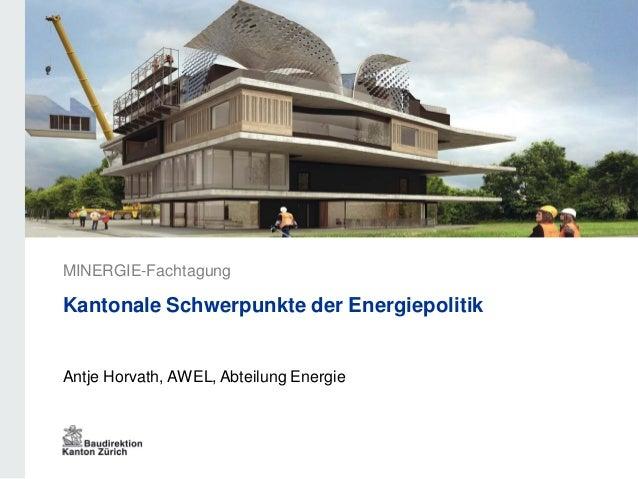 Antje Horvath, AWEL, Abteilung Energie MINERGIE-Fachtagung Kantonale Schwerpunkte der Energiepolitik