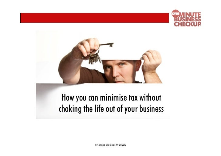 How you can minimise tax without choking the life out of your business               © Copyright One Sherpa Pty Ltd 2010