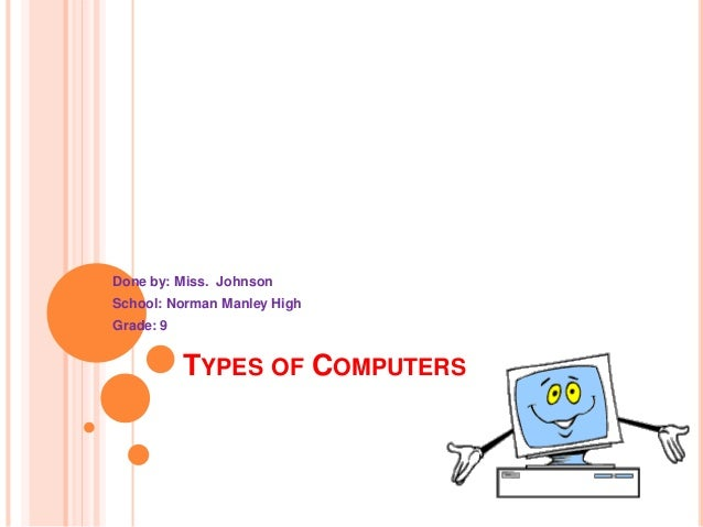 TYPES OF COMPUTERS Done by: Miss. Johnson School: Norman Manley High Grade: 9