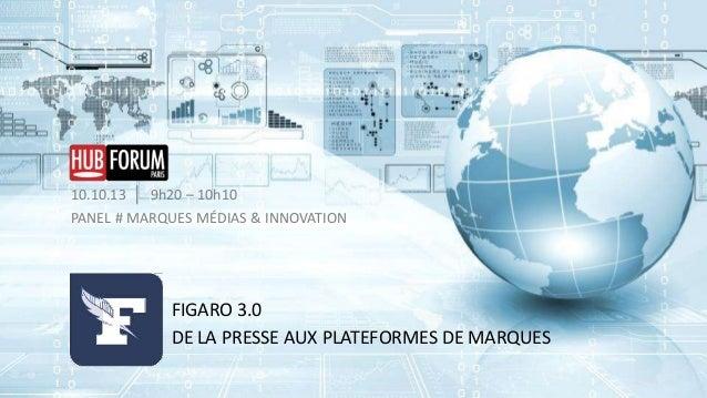 10.10.13 │ 9h20 – 10h10 PANEL # MARQUES MÉDIAS & INNOVATION  FIGARO 3.0 DE LA PRESSE AUX PLATEFORMES DE MARQUES