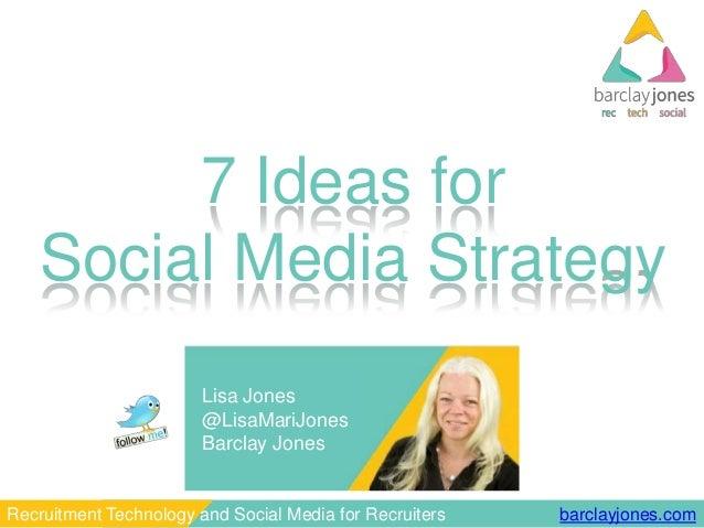 barclayjones.comRecruitment Technology and Social Media for Recruiters 7 Ideas for Social Media Strategy Lisa Jones @LisaM...