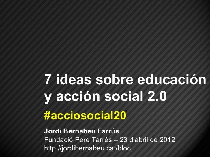 7 ideas sobre educacióny acción social 2.0#acciosocial20Jordi Bernabeu FarrúsFundació Pere Tarrés – 23 d'abril de 2012http...