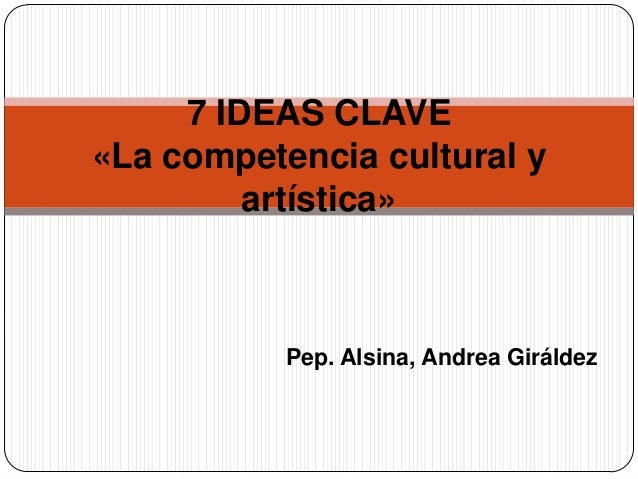 Pep. Alsina, Andrea Giráldez 7 IDEAS CLAVE «La competencia cultural y artística»