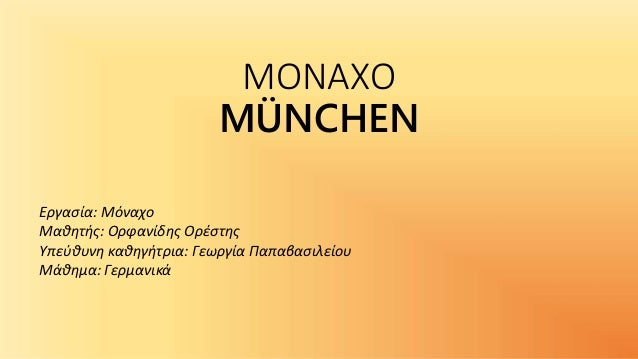 ΜΟΝΑΧΟ MÜNCHEN Εργασία: Μόναχο Μαθητής: Ορφανίδης Ορέστης Υπεύθυνη καθηγήτρια: Γεωργία Παπαβασιλείου Μάθημα: Γερμανικά