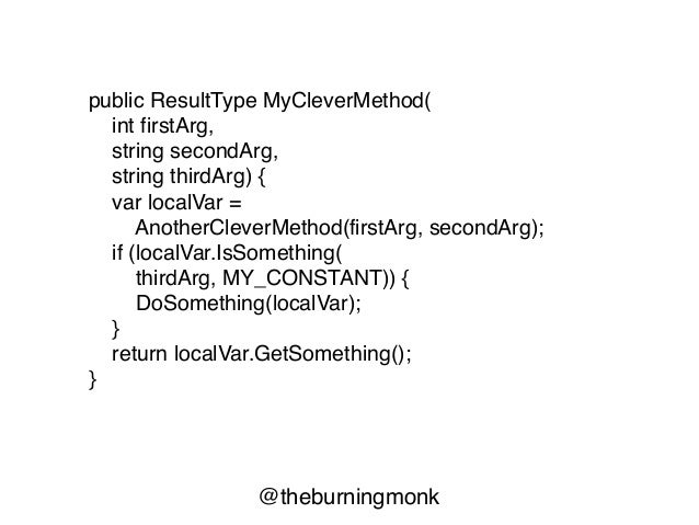 @theburningmonk public ResultType MyCleverMethod( int firstArg, string secondArg, string thirdArg) { var localVar = Anothe...