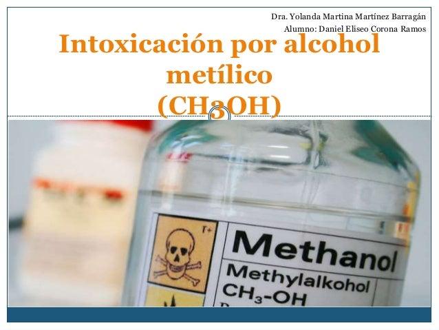 Intoxicación por alcohol metílico (CH3OH) Dra. Yolanda Martina Martínez Barragán Alumno: Daniel Eliseo Corona Ramos