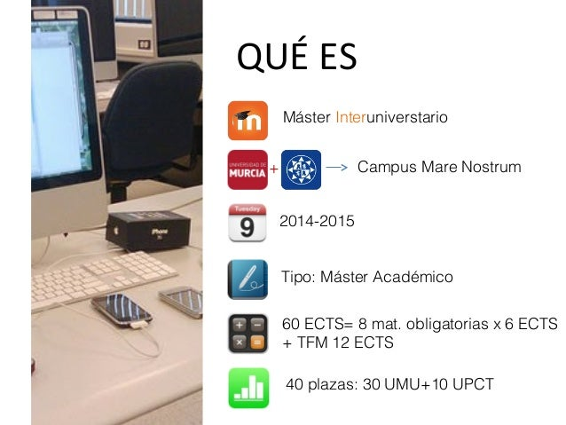 QUÉ ES Máster Interuniverstario + Campus Mare Nostrum Tipo: Máster Académico 60 ECTS= 8 mat. obligatorias x 6 ECTS + TFM 1...