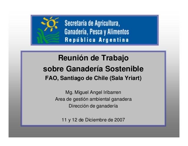 Reunión de Trabajo sobre Ganadería Sostenible FAO, Santiago de Chile (Sala Yriart) Mg. Miguel Angel Iribarren Area de gest...