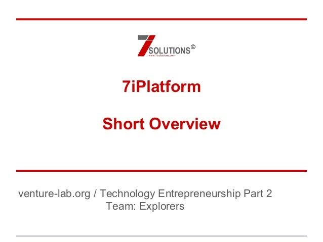 7iPlatform Short Overview venture-lab.org / Technology Entrepreneurship Part 2 Team: Explorers ©
