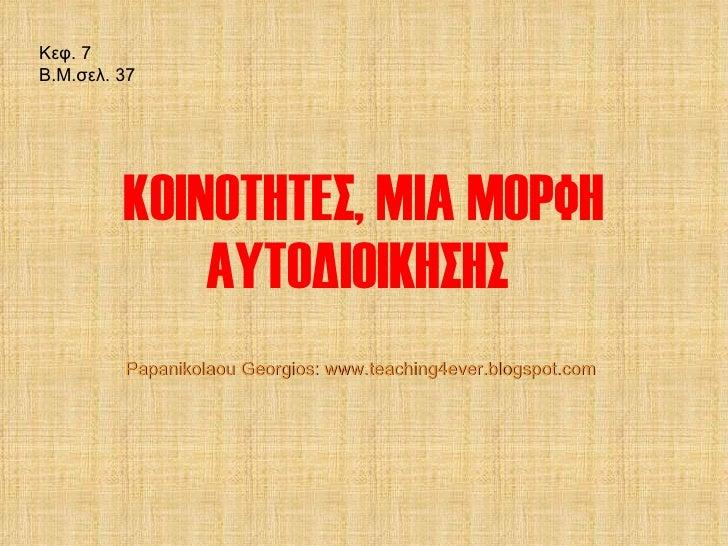 ΚΟΙΝΟΤΗΤΕΣ, ΜΙΑ ΜΟΡΦΗ ΑΥΤΟΔΙΟΙΚΗΣΗΣ  Κεφ.  7 Β.Μ.σελ.  37 Papanikolaou Georgios: www.teaching4ever.blogspot.com