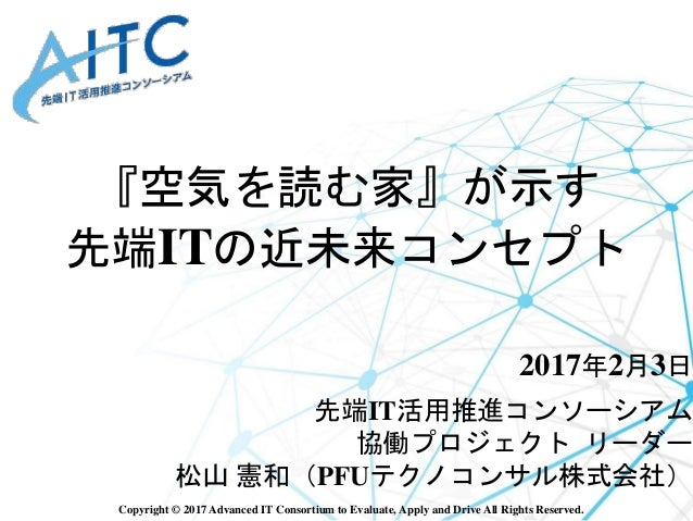 Copyright © 2017 Advanced IT Consortium to Evaluate, Apply and Drive All Rights Reserved. 『空気を読む家』が示す 先端ITの近未来コンセプト 2017年2...
