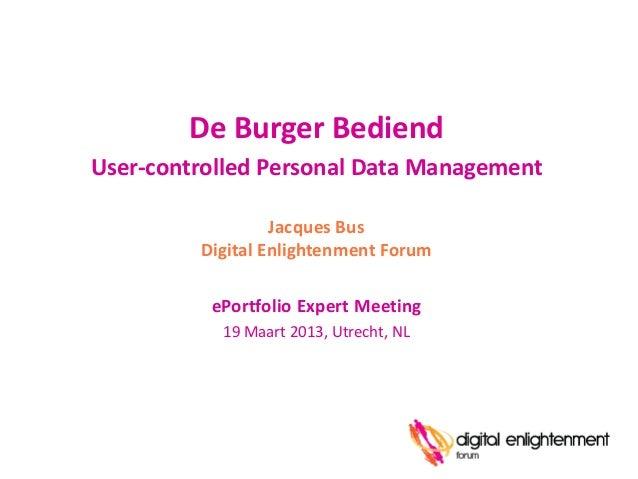 De Burger BediendUser-controlled Personal Data Management                  Jacques Bus         Digital Enlightenment Forum...