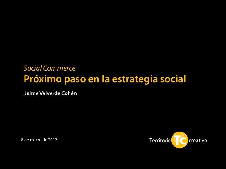 Social Commerce Próximo paso en la estrategia social Jaime Valverde Cohén8 de marzo de 2012