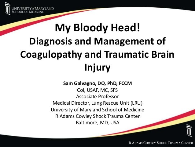 R ADAMS COWLEY SHOCK TRAUMA CENTER My Bloody Head! Diagnosis and Management of Coagulopathy and Traumatic Brain Injury Sam...