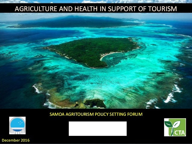 December 2016December 2016 SAMOA AGRITOURISM POLICY SETTING FORUMSAMOA AGRITOURISM POLICY SETTING FORUM AGRICULTURE AND HE...