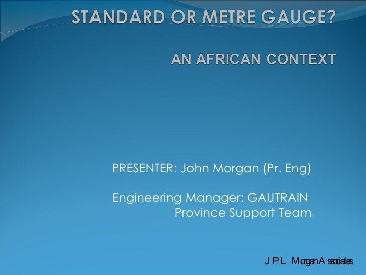 PRESENTER: John Morgan (Pr. Eng) Engineering Manager: GAUTRAIN  Province Support Team JPL Morgan Associates